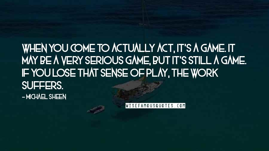 Michael Sheen quotes: When you come to actually act, it's a game. It may be a very serious game, but it's still a game. If you lose that sense of play, the work