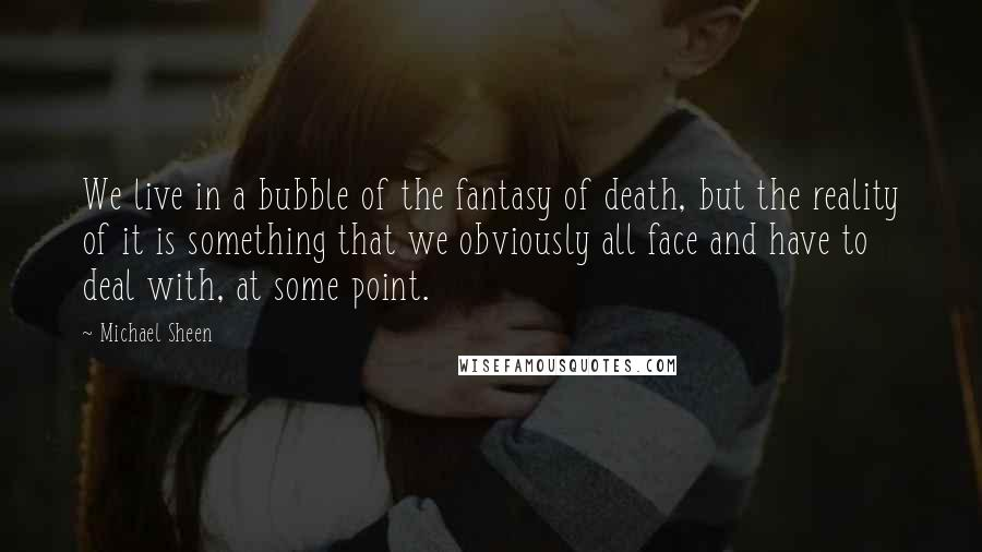 Michael Sheen quotes: We live in a bubble of the fantasy of death, but the reality of it is something that we obviously all face and have to deal with, at some point.