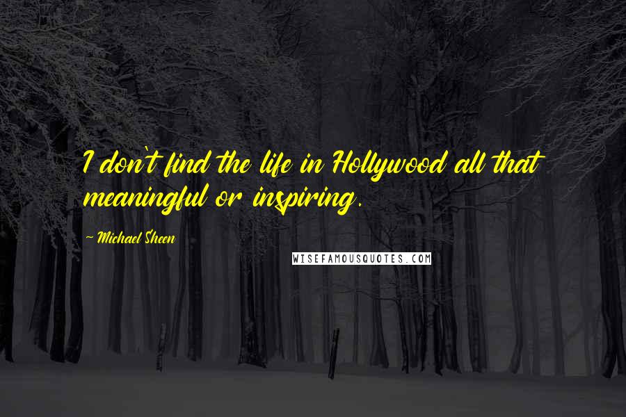 Michael Sheen quotes: I don't find the life in Hollywood all that meaningful or inspiring.