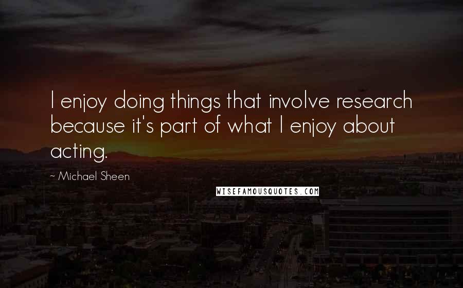 Michael Sheen quotes: I enjoy doing things that involve research because it's part of what I enjoy about acting.