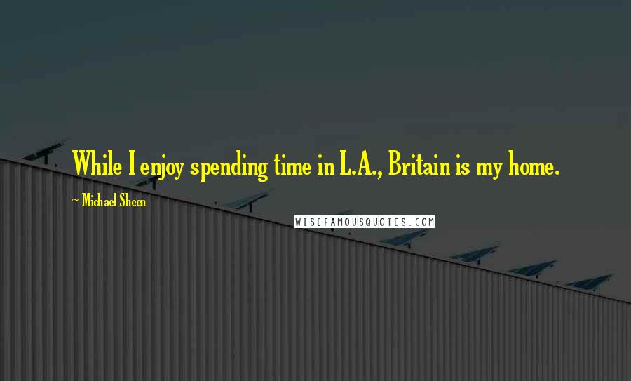 Michael Sheen quotes: While I enjoy spending time in L.A., Britain is my home.