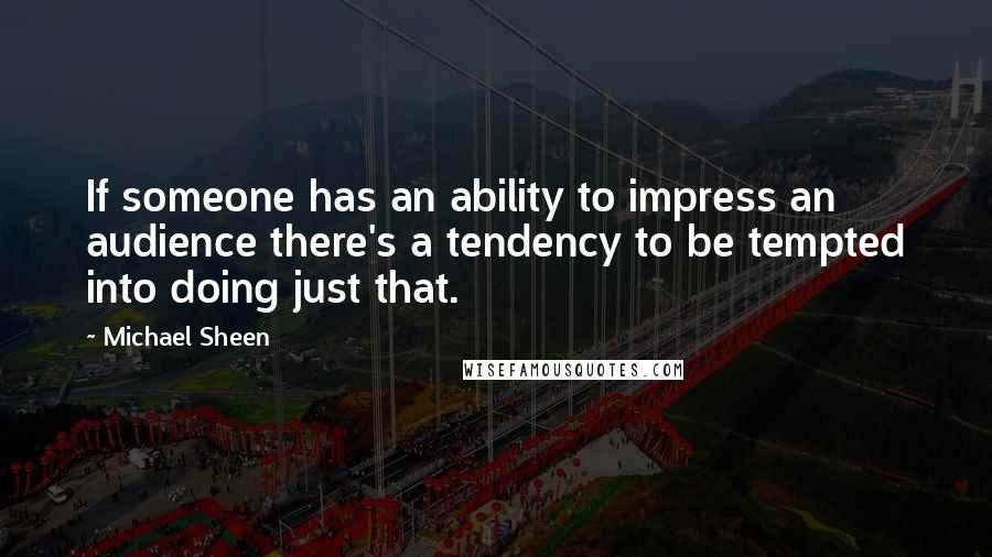 Michael Sheen quotes: If someone has an ability to impress an audience there's a tendency to be tempted into doing just that.