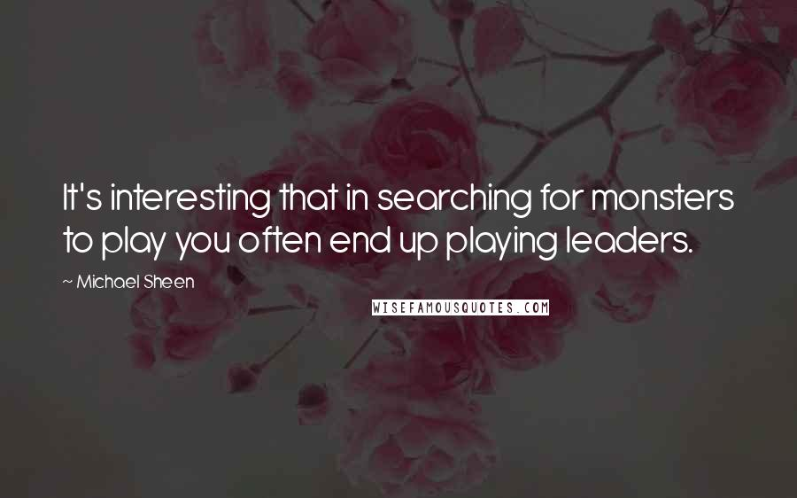Michael Sheen quotes: It's interesting that in searching for monsters to play you often end up playing leaders.