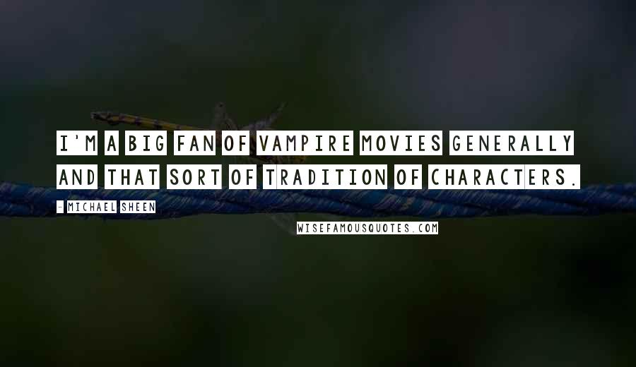 Michael Sheen quotes: I'm a big fan of vampire movies generally and that sort of tradition of characters.