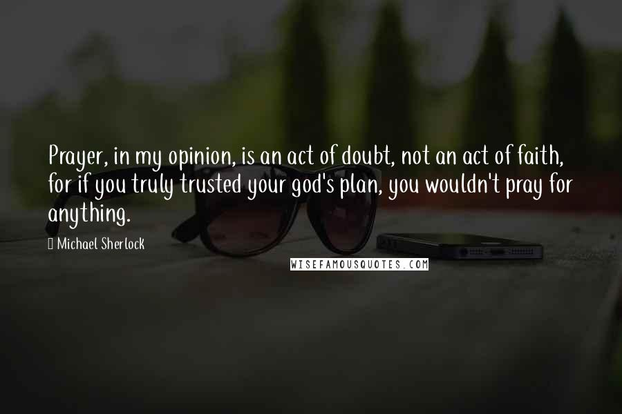 Michael Sherlock quotes: Prayer, in my opinion, is an act of doubt, not an act of faith, for if you truly trusted your god's plan, you wouldn't pray for anything.