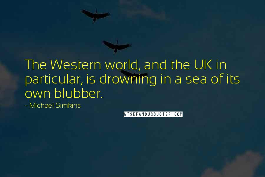 Michael Simkins quotes: The Western world, and the UK in particular, is drowning in a sea of its own blubber.