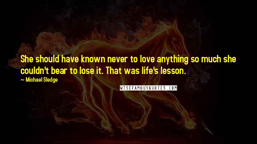 Michael Sledge quotes: She should have known never to love anything so much she couldn't bear to lose it. That was life's lesson.