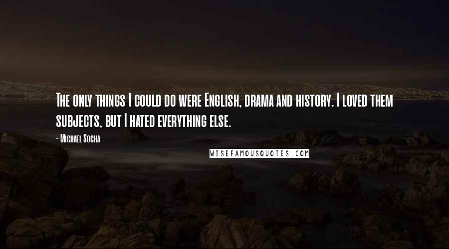 Michael Socha quotes: The only things I could do were English, drama and history. I loved them subjects, but I hated everything else.