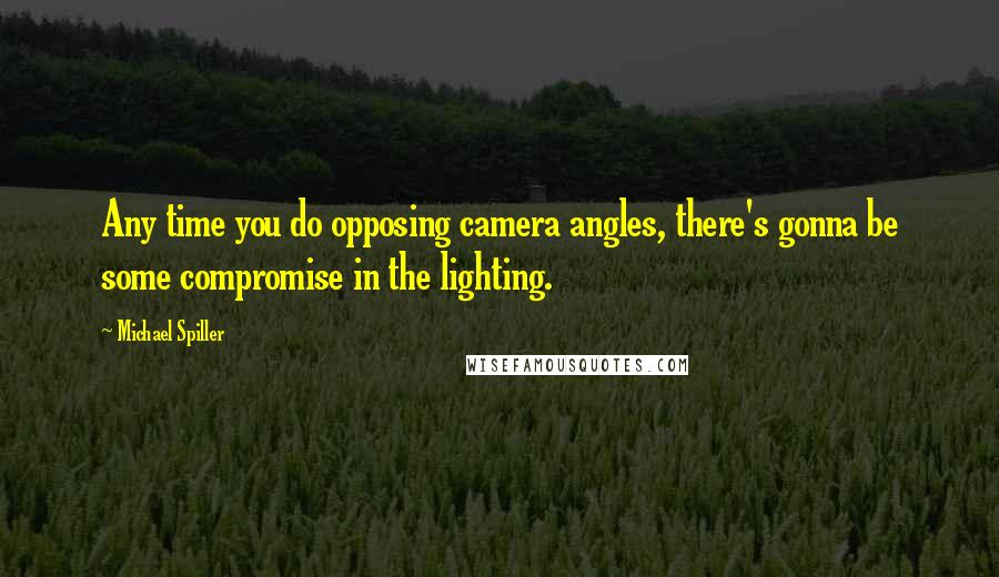 Michael Spiller quotes: Any time you do opposing camera angles, there's gonna be some compromise in the lighting.