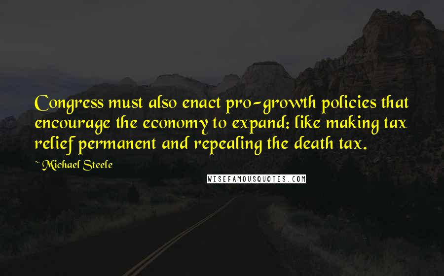 Michael Steele quotes: Congress must also enact pro-growth policies that encourage the economy to expand: like making tax relief permanent and repealing the death tax.