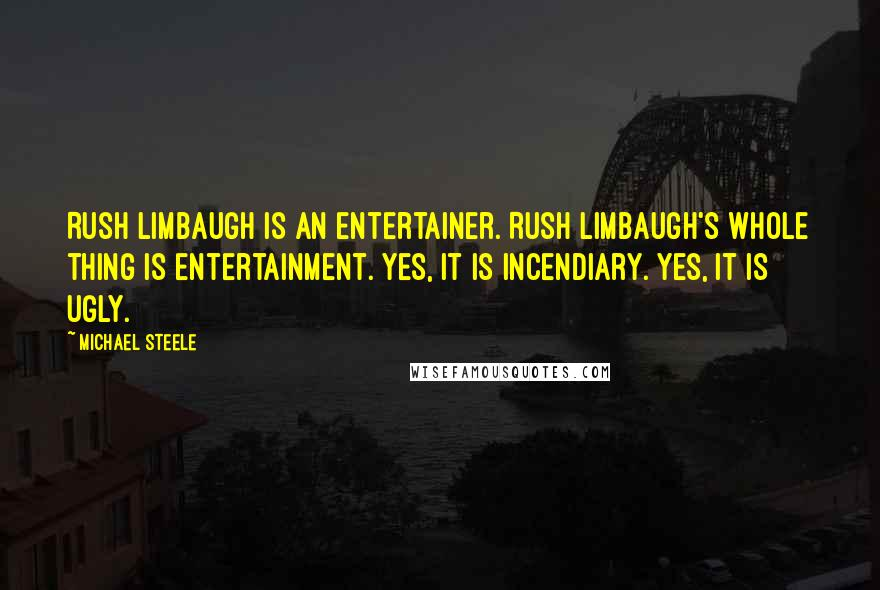 Michael Steele quotes: Rush Limbaugh is an entertainer. Rush Limbaugh's whole thing is entertainment. Yes, it is incendiary. Yes, it is ugly.