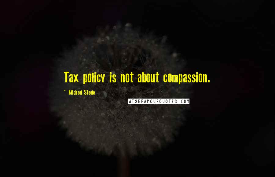 Michael Steele quotes: Tax policy is not about compassion.