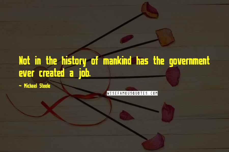 Michael Steele quotes: Not in the history of mankind has the government ever created a job.