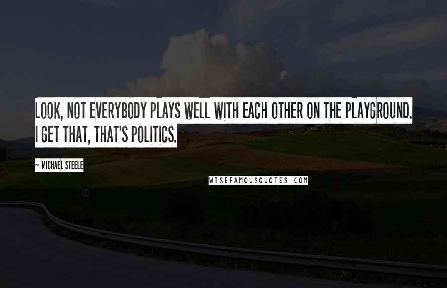 Michael Steele quotes: Look, not everybody plays well with each other on the playground. I get that, that's politics.
