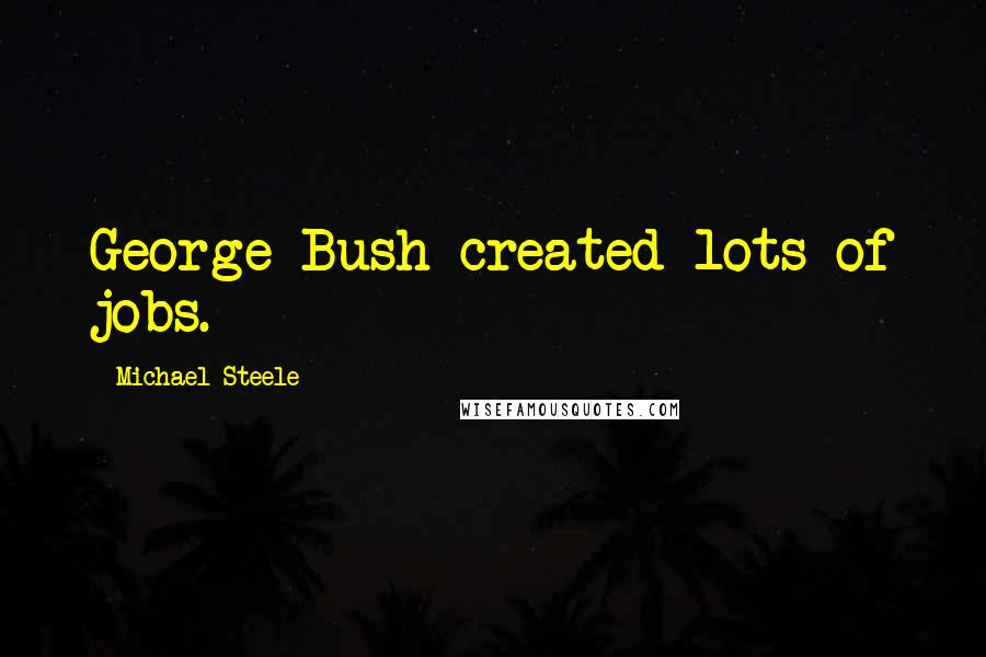 Michael Steele quotes: George Bush created lots of jobs.