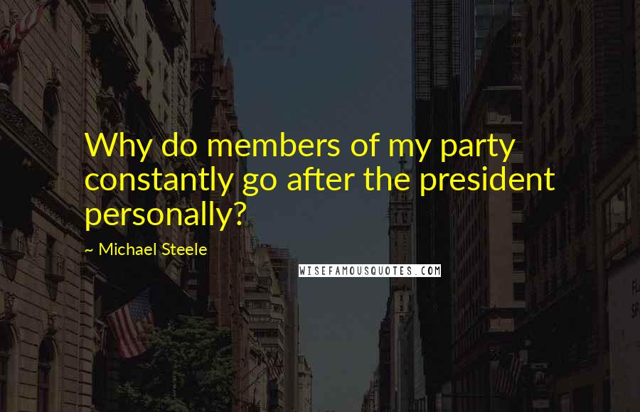 Michael Steele quotes: Why do members of my party constantly go after the president personally?