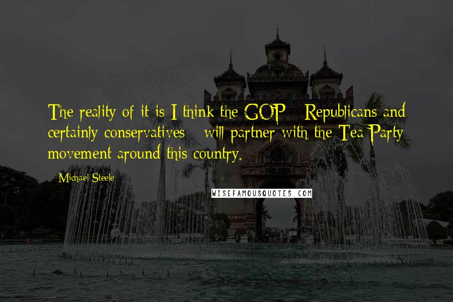 Michael Steele quotes: The reality of it is I think the GOP - Republicans and certainly conservatives - will partner with the Tea Party movement around this country.