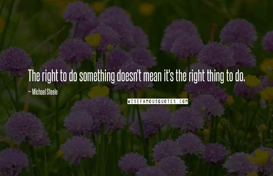 Michael Steele quotes: The right to do something doesn't mean it's the right thing to do.