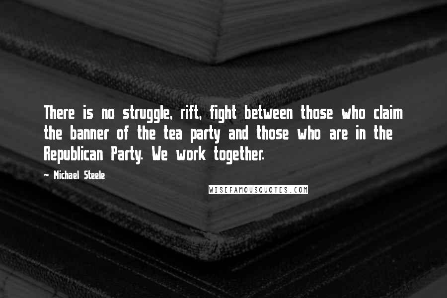 Michael Steele quotes: There is no struggle, rift, fight between those who claim the banner of the tea party and those who are in the Republican Party. We work together.