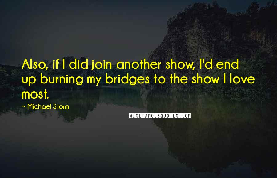 Michael Storm quotes: Also, if I did join another show, I'd end up burning my bridges to the show I love most.