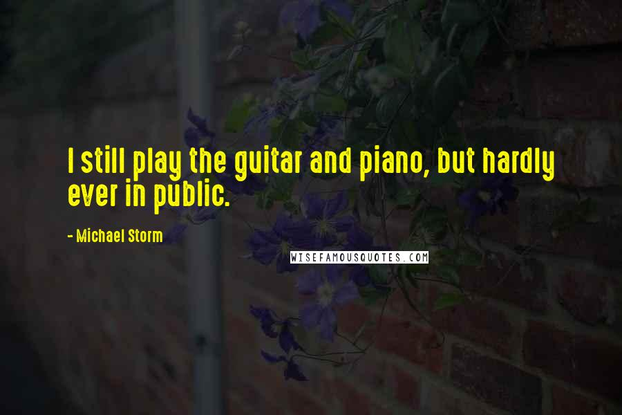 Michael Storm quotes: I still play the guitar and piano, but hardly ever in public.