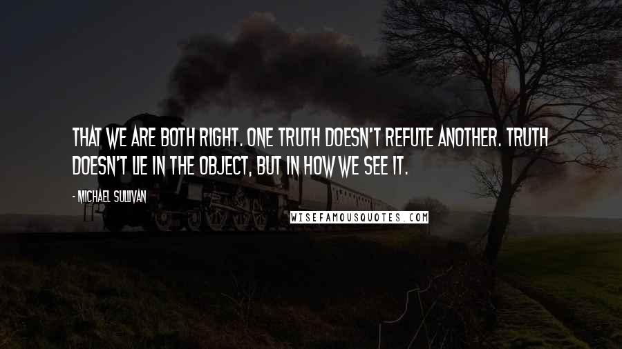 Michael Sullivan quotes: That we are both right. One truth doesn't refute another. Truth doesn't lie in the object, but in how we see it.