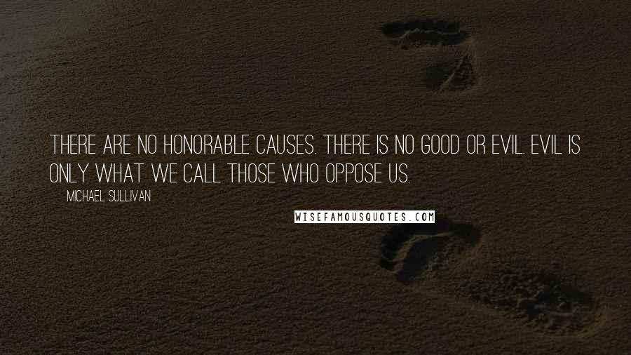 Michael Sullivan quotes: There are no honorable causes. There is no good or evil. Evil is only what we call those who oppose us.