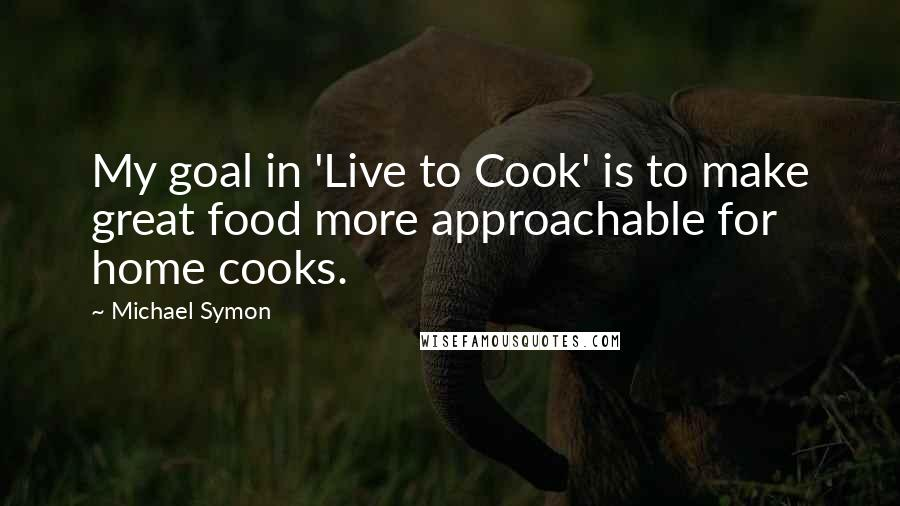 Michael Symon quotes: My goal in 'Live to Cook' is to make great food more approachable for home cooks.