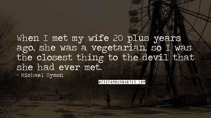Michael Symon quotes: When I met my wife 20 plus years ago, she was a vegetarian, so I was the closest thing to the devil that she had ever met.