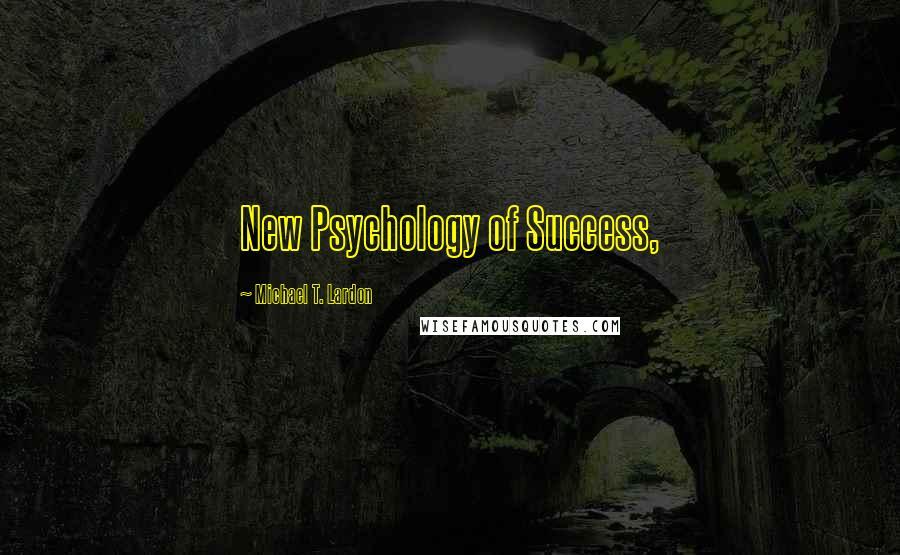 Michael T. Lardon quotes: New Psychology of Success,