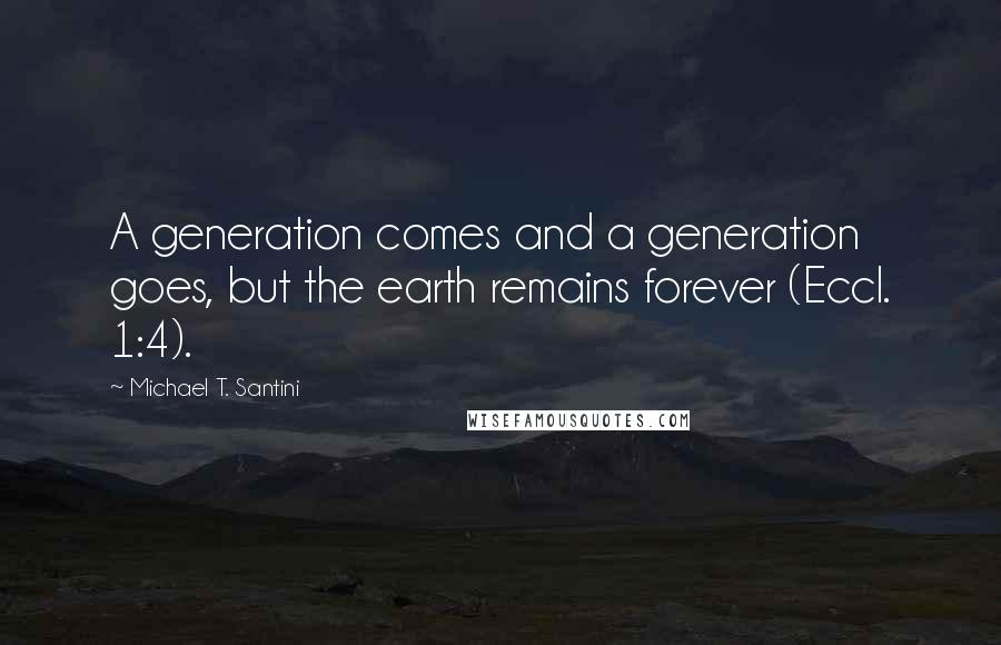 Michael T. Santini quotes: A generation comes and a generation goes, but the earth remains forever (Eccl. 1:4).