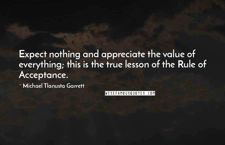 Michael Tlanusta Garrett quotes: Expect nothing and appreciate the value of everything; this is the true lesson of the Rule of Acceptance.
