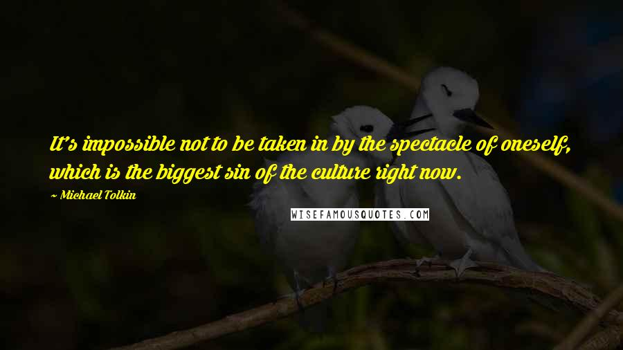 Michael Tolkin quotes: It's impossible not to be taken in by the spectacle of oneself, which is the biggest sin of the culture right now.