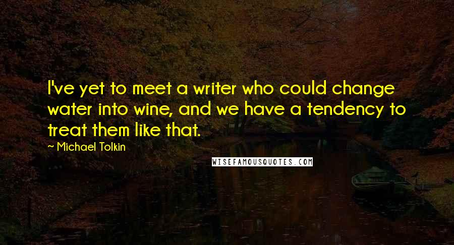 Michael Tolkin quotes: I've yet to meet a writer who could change water into wine, and we have a tendency to treat them like that.