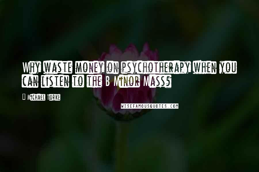 Michael Torke quotes: Why waste money on psychotherapy when you can listen to the B Minor Mass?