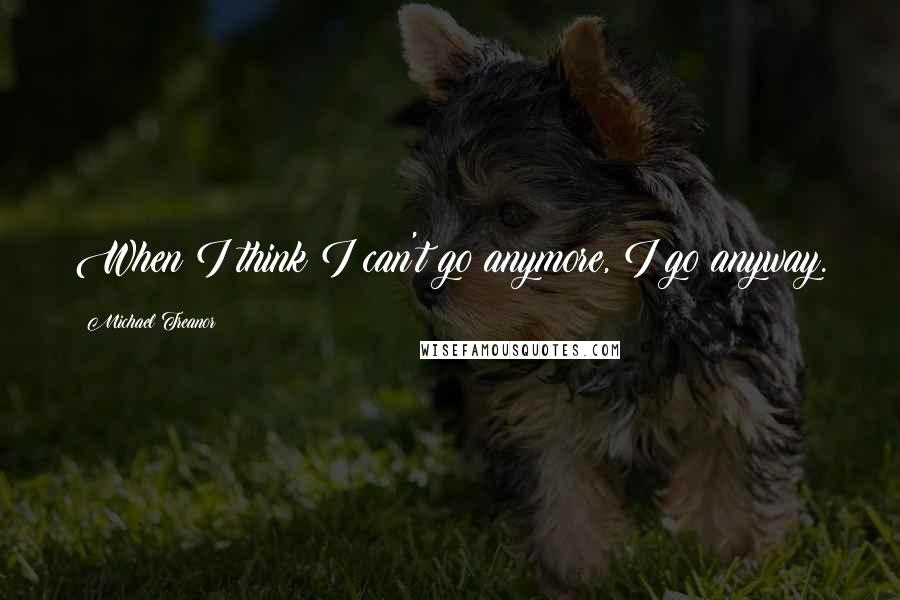 Michael Treanor quotes: When I think I can't go anymore, I go anyway.