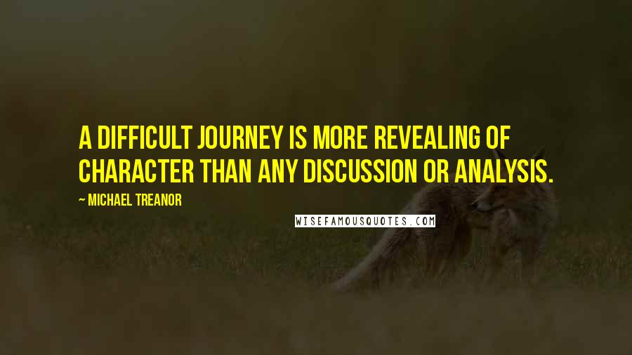 Michael Treanor quotes: A difficult journey is more revealing of character than any discussion or analysis.