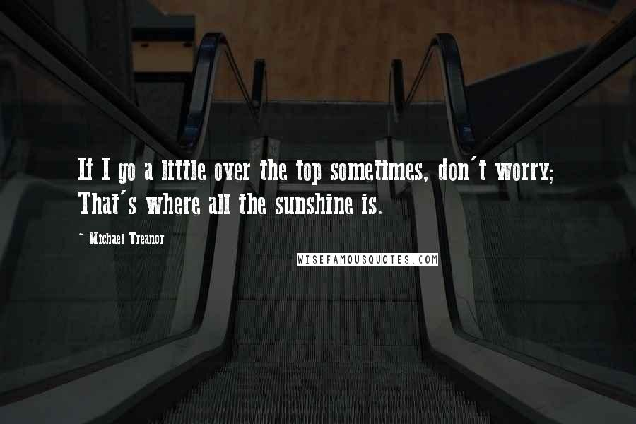 Michael Treanor quotes: If I go a little over the top sometimes, don't worry; That's where all the sunshine is.