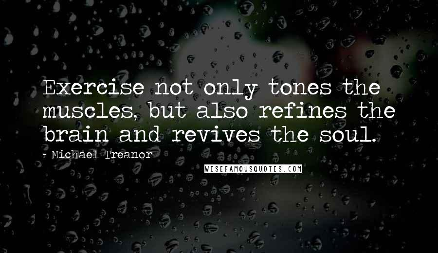 Michael Treanor quotes: Exercise not only tones the muscles, but also refines the brain and revives the soul.