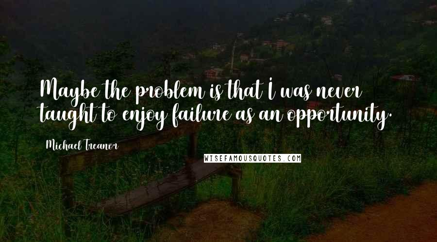 Michael Treanor quotes: Maybe the problem is that I was never taught to enjoy failure as an opportunity.
