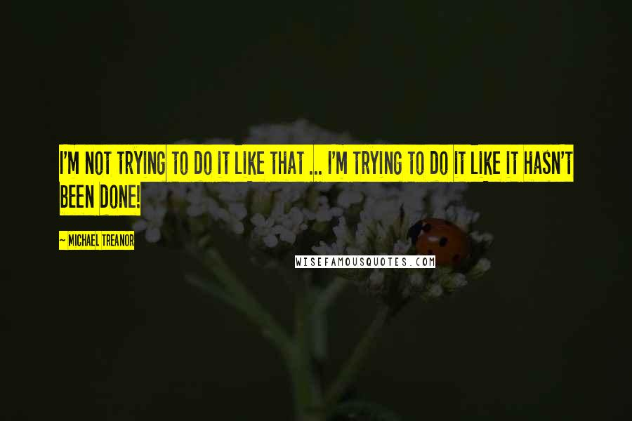 Michael Treanor quotes: I'm not trying to do it like that ... I'm trying to do it like it hasn't been done!