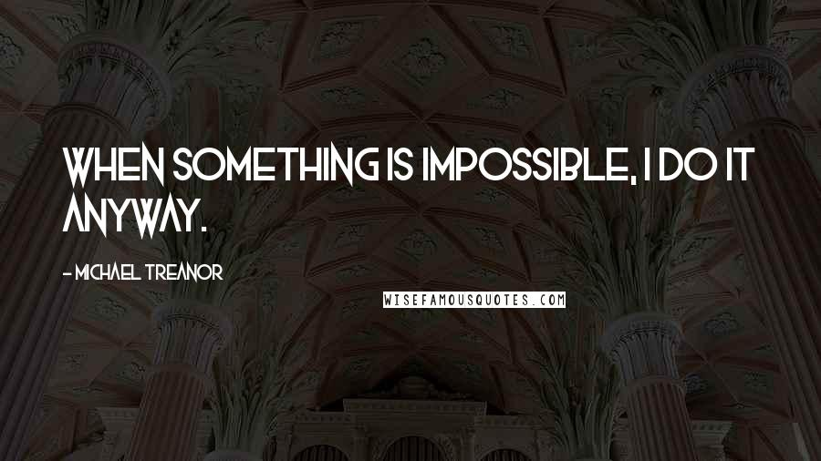 Michael Treanor quotes: When something is impossible, I do it anyway.