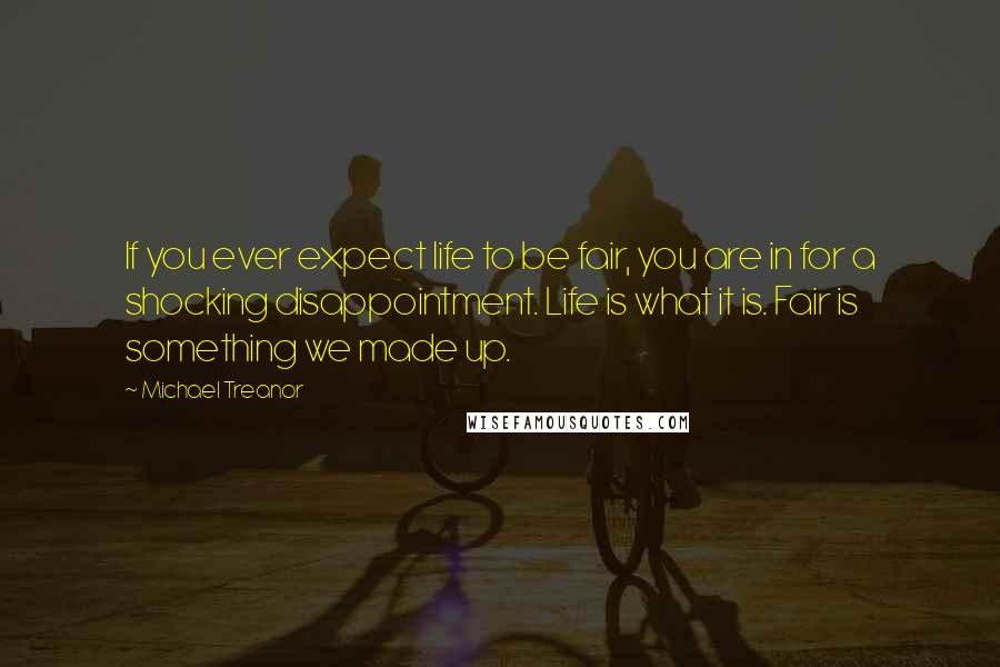 Michael Treanor quotes: If you ever expect life to be fair, you are in for a shocking disappointment. Life is what it is. Fair is something we made up.