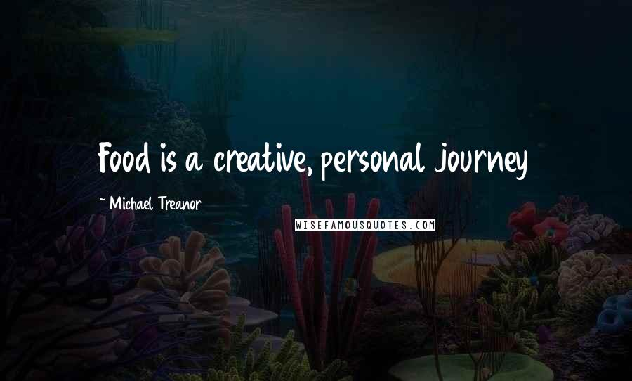 Michael Treanor quotes: Food is a creative, personal journey