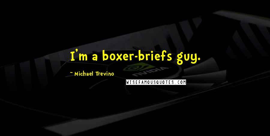 Michael Trevino quotes: I'm a boxer-briefs guy.
