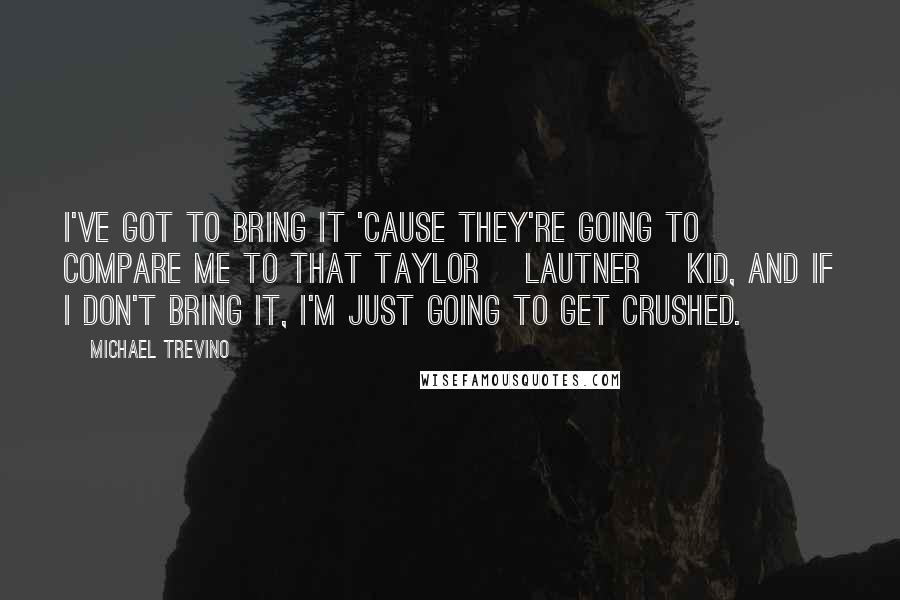 Michael Trevino quotes: I've got to bring it 'cause they're going to compare me to that Taylor [Lautner] kid, and if I don't bring it, I'm just going to get crushed.