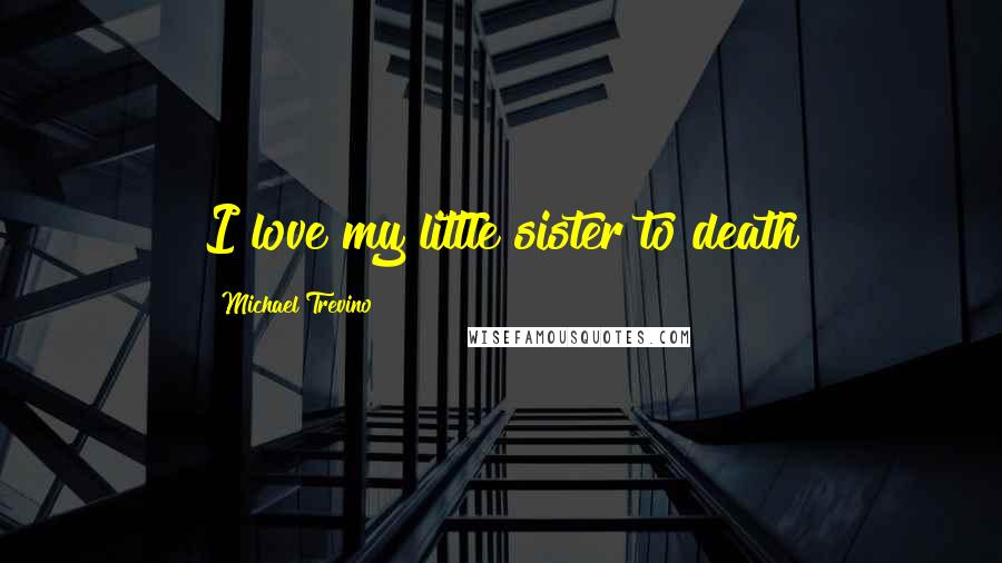 Michael Trevino quotes: I love my little sister to death