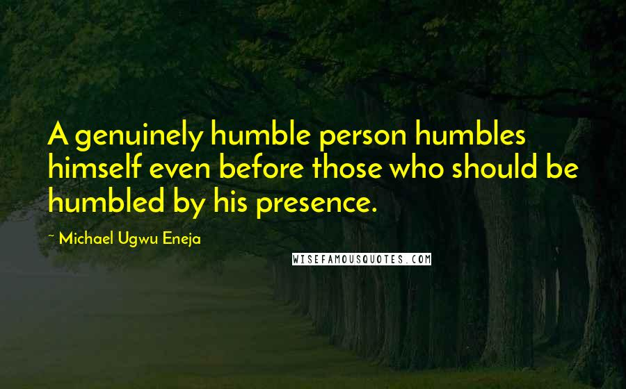 Michael Ugwu Eneja quotes: A genuinely humble person humbles himself even before those who should be humbled by his presence.