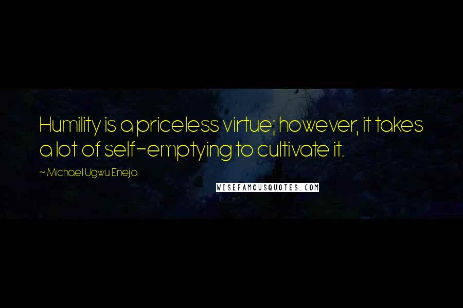 Michael Ugwu Eneja quotes: Humility is a priceless virtue; however, it takes a lot of self-emptying to cultivate it.