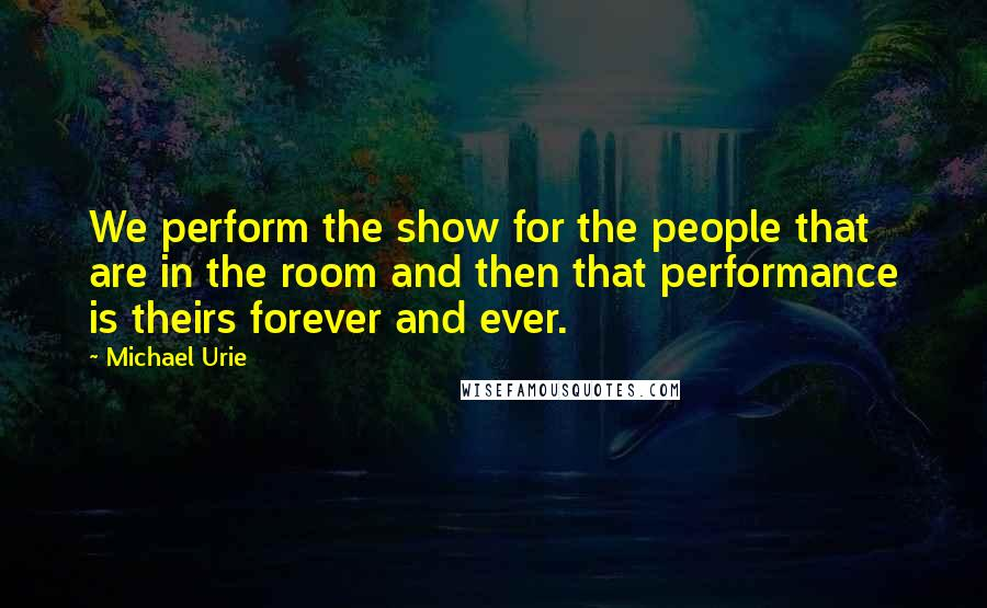 Michael Urie quotes: We perform the show for the people that are in the room and then that performance is theirs forever and ever.